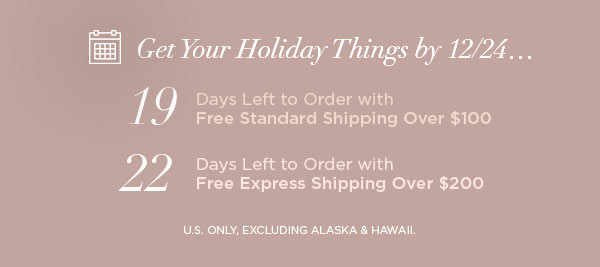 Get Your Holiday Things by 12/24...   19 Days Left to Order with Free Standard Shipping Over $100   22 Days Left to Order with Free Express Shipping Over $200   U.S. ONLY, EXCLUDING ALASKA & HAWAII.