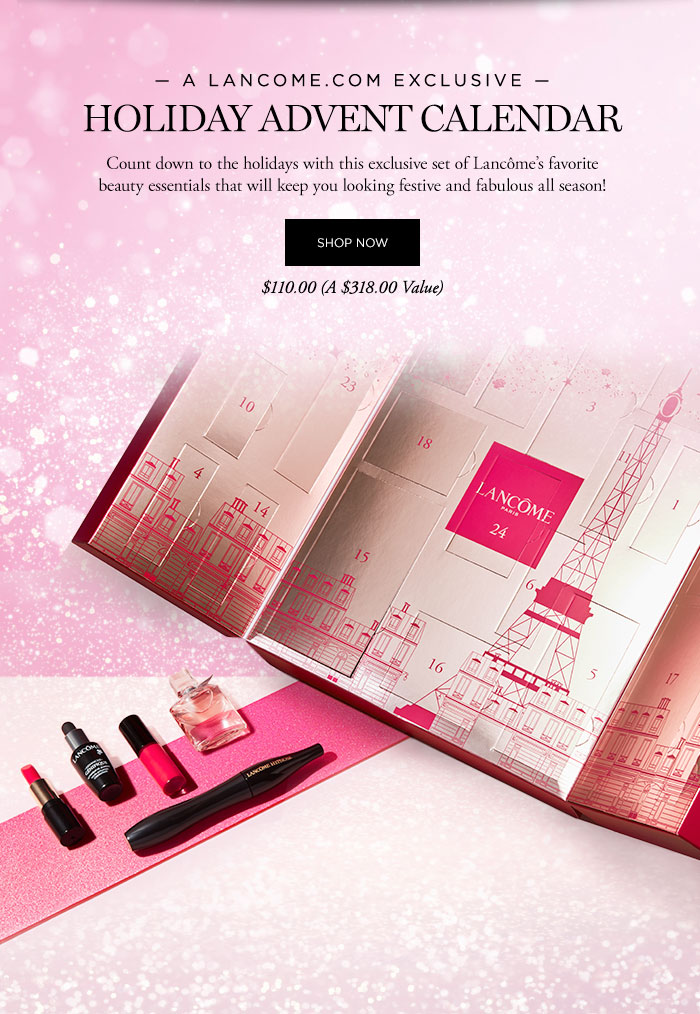 A LANCOME DOT COM EXCLUSIVE - HOLIDAY ADVENT CALENDAR - Count down to the holidays with this exclusive set of Lancôme's favorite beauty essentials that will keep you looking festive and fabulous all season! - SHOP NOW - $110.00 (A $318.00 Value)