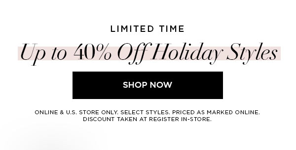 LIMITED TIME   Up to 40% Off Holiday Styles   SHOP NOW >   ONLINE & U.S. STORE ONLY. SELECT STYLES. PRICED AS MARKED ONLINE. DISCOUNT TAKEN AT REGISTER IN-STORE.