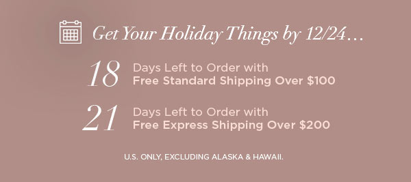 Get Your Holiday Things by 12/24...   18 Days Left to Order with Free Standard Shipping Over $100   21 Days Left to Order with Free Express Shipping Over $200   U.S. ONLY, EXCLUDING ALASKA & HAWAII.