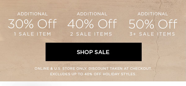 Additional 30% Off 1 Sale Item   Additional 40% Off 2 Sale Items   Additional 50% Off 3+ Sale Items   SHOP SALE >   ONLINE & U.S. STORE ONLY. DISCOUNT TAKEN AT CHECKOUT. EXCLUDES UP TO 40% OFF HOLIDAY STYLES.