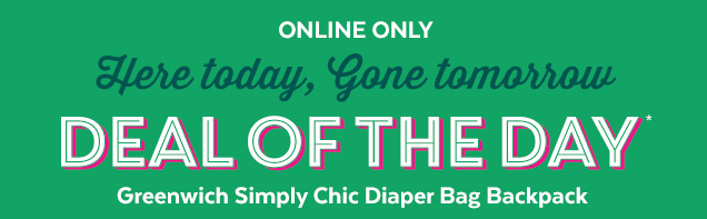 Online only | Here today, gone tomorrow | Deal of the day* | Greenwich Simply Chic Diaper Bag Backpack
