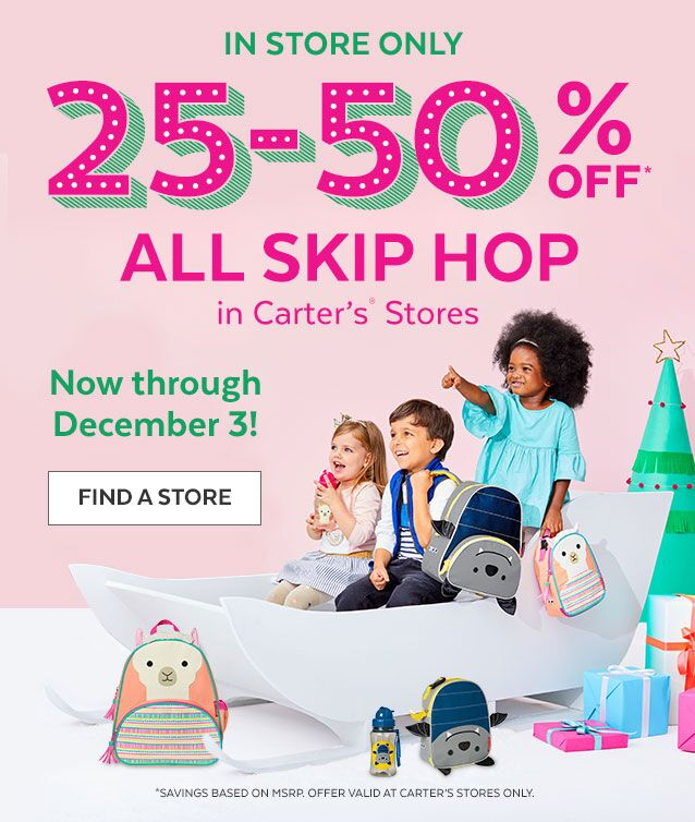In store only | 25-50% off* All Skip Hop in Carter's® Stores | Now through December 3! | Find a Store | *Savings based on MSRP. Offer valid at Carter's stores only.