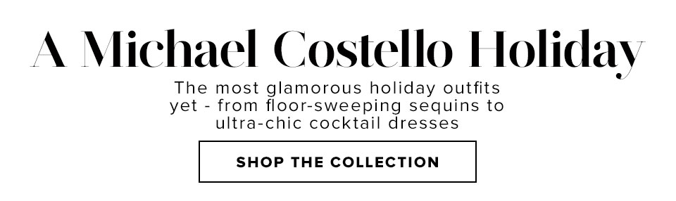 A MICHAEL COSTELLO HOLIDAY. The most glamorous holiday outfits yet - from floor-sweeping sequins to ultra-chic cocktail dresses. Shop The Collection