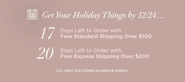 Get Your Holiday Things by 12/24...   17 Days Left to Order with Free Standard Shipping Over $100   20 Days Left to Order with Free Express Shipping Over $200   U.S. ONLY, EXCLUDING ALASKA & HAWAII.