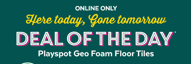 Online only | Here today, gone tomorrow | Deal of the day* | Playspot Geo Foam Floor Tiles