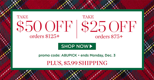 Take $50 off orders of $125+ or Take $25 off orders of $75+, plus $5.99 shipping. Promo code A8UPICK. Shop Now.