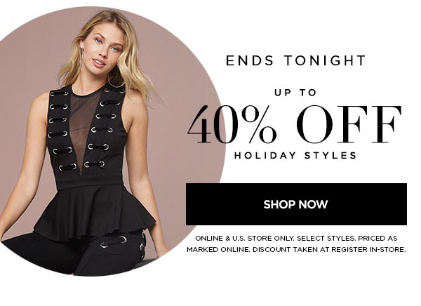 ENDS TONIGHT   Up to 40% Off Holiday Styles   SHOP NOW >   ONLINE & U.S. STORE ONLY. SELECT STYLES. PRICED AS MARKED ONLINE. DISCOUNT TAKEN AT REGISTER IN-STORE.