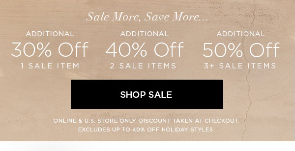 SALE MORE, SAVE MORE...   Additional 30% Off 1 Sale Item   Additional 40% Off 2 Sale Items   Additional 50% Off 3+ Sale Items   SHOP SALE >   ONLINE & U.S. STORE ONLY. DISCOUNT TAKEN AT CHECKOUT. EXCLUDES UP TO 40% OFF HOLIDAY STYLES.