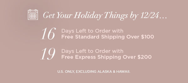 Get Your Holiday Things by 12/24...   16 Days Left to Order with Free Standard Shipping Over $100   19 Days Left to Order with Free Express Shipping Over $200   U.S. ONLY, EXCLUDING ALASKA & HAWAII.