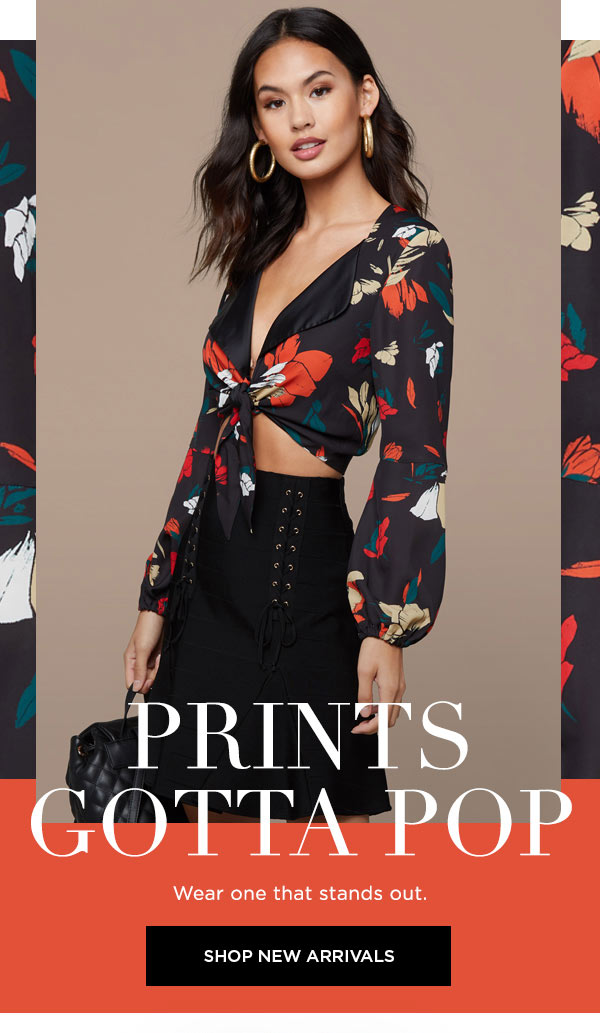 Prints Gotta Pop   Wear one that stands out.   SHOP NEW ARRIVALS >