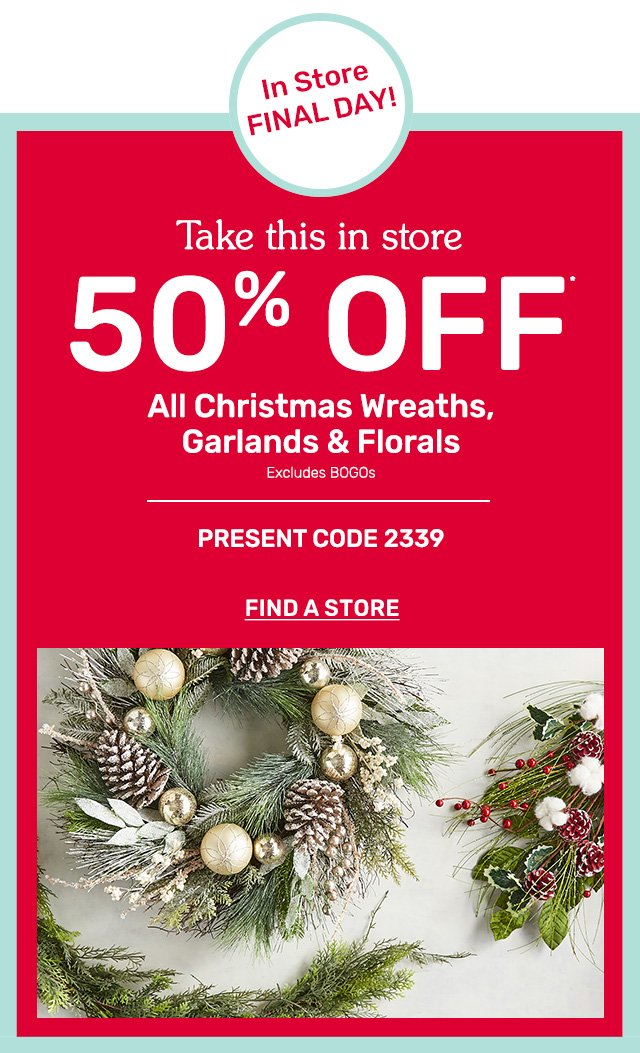Shop fifty percent off all Christmas wreaths, garlands and florals in store only.