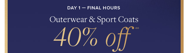 DAY 1 - FINAL HOURS | OUTERWEAR & SPORT COATS 40% OFF