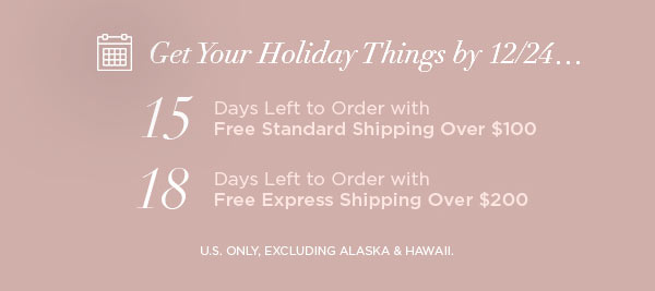 Get Your Holiday Things by 12/24...   15 Days Left to Order with Free Standard Shipping Over $100   18 Days Left to Order with Free Express Shipping Over $200   U.S. ONLY, EXCLUDING ALASKA & HAWAII.