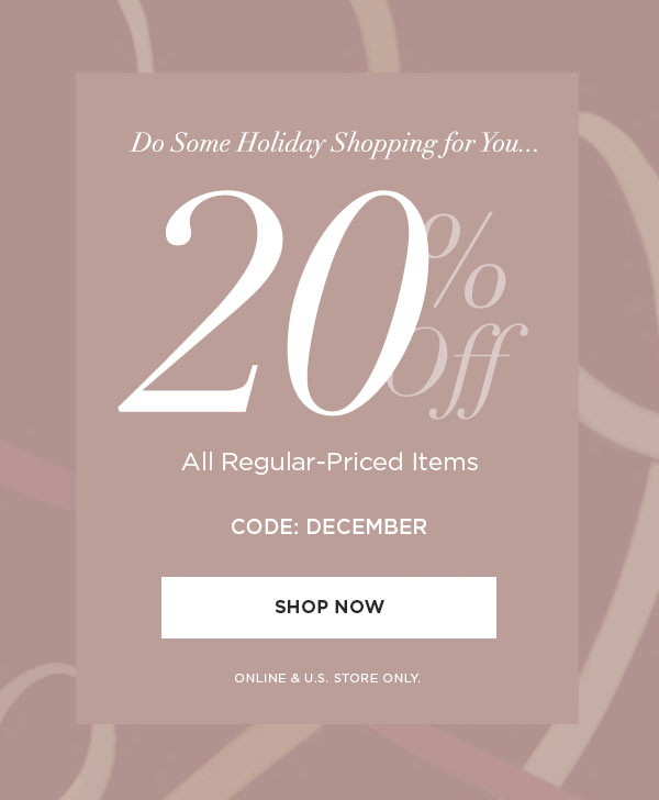 DO SOME HOLIDAY SHOPPING FOR YOU...   20% Off All Regular-Priced Items   CODE: DECEMBER   SHOP NOW >   ONLINE & U.S. STORE ONLY.