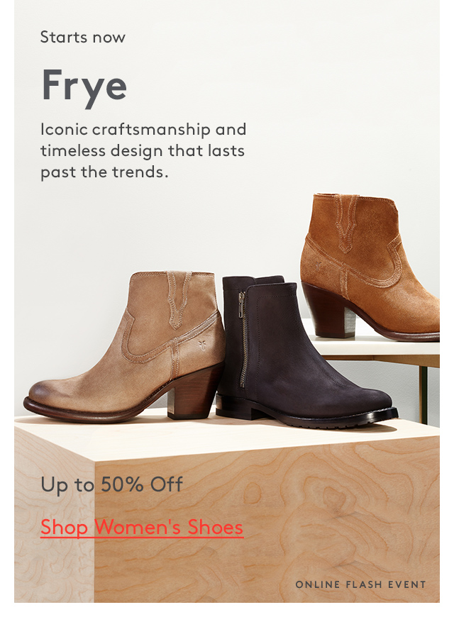Starts now | Frye | Iconic craftsmanship and timeless design that lasts past the trends. | Up to 50% Off | Shop Women's Shoes | Online flash event