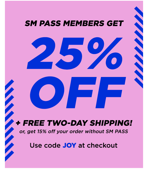 25% OFF + Free Two-Day Shipping! Or Get 15% off your order without SM PASS. Use code JOY at checkout.