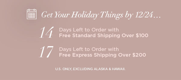 Get Your Holiday Things by 12/24...   14 Days Left to Order with Free Standard Shipping Over $100   17 Days Left to Order with Free Express Shipping Over $200   U.S. ONLY, EXCLUDING ALASKA & HAWAII.
