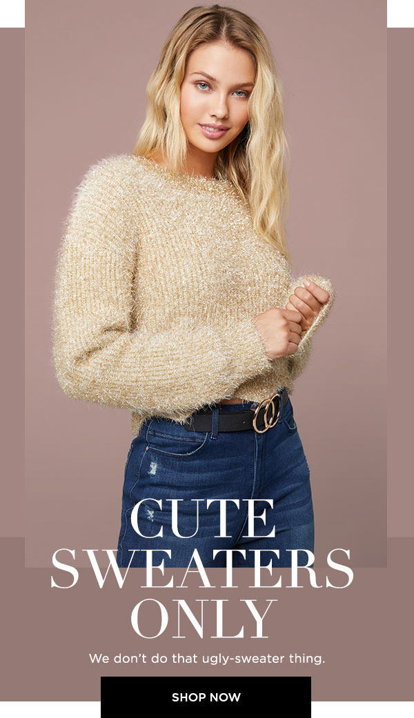 Cute Sweaters Only   We don't do that ugly-sweater thing.   SHOP NOW >