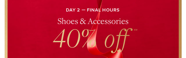 DAY 2 - SHOES & ACCESSORIES 40% OFF