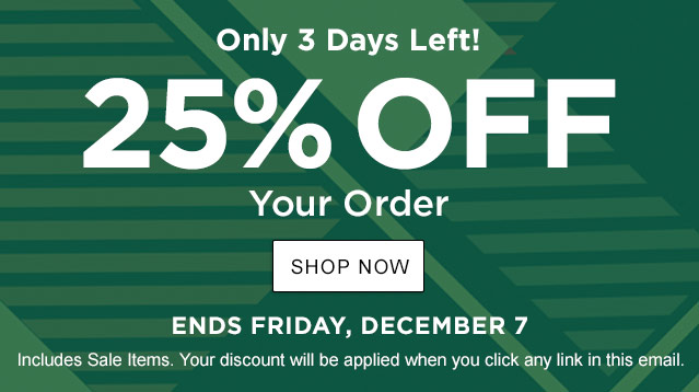 Only 3 Days Left! 25% Off . Ends Friday, December 7. Includes Sale Items. Your discount will be applied when you click any link in this email.  Your exclusive one-time use Promo Code: 63KS-VTWZ-TNPT-H6SF.
