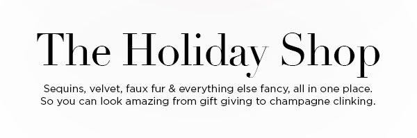 The Holiday Shop   Sequins, velvet, faux fur & everything else fancy, all in one place. So you can look amazing from gift giving to champagne clinking.
