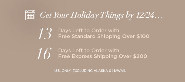 Get Your Holiday Things by 12/24...   13 Days Left to Order with Free Standard Shipping Over $100   16 Days Left to Order with Free Express Shipping Over $200   U.S. ONLY, EXCLUDING ALASKA & HAWAII.