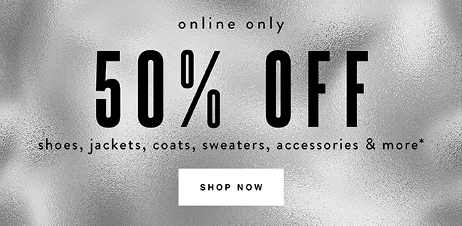 50% off shoes, jackets, coats, sweaters and accessories* - Shop Now