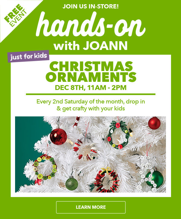 Hands-on with Joann. Just for kids. Christmas Ornamnets. LEARN MORE.