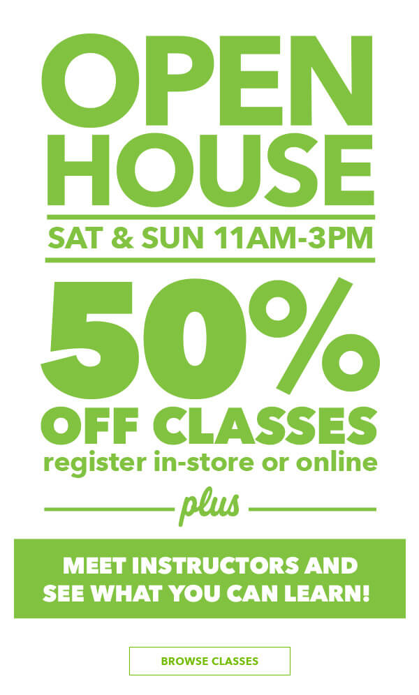 Classes Open House. Sat and Sun, December 8 and 9. 11am-3pm. Sign up and save! 50% off Classes*. Exclusions apply. BROWSE CLASSES.