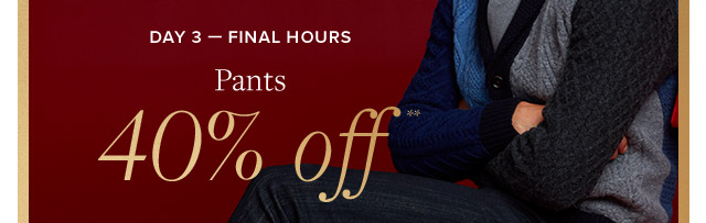 DAY 3 - FINAL HOURS | PANTS 40% OFF