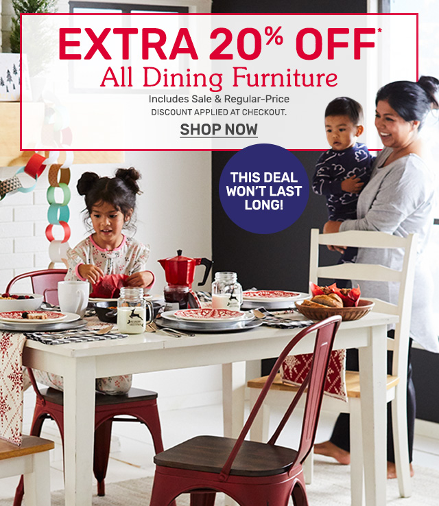 Get an extra twenty percent off all dining furniture. Including sale and regular-priced items. Discount will be applied at checkout.