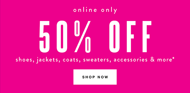50% off shoes, jackets, coats, sweaters accessories* - Shop Now