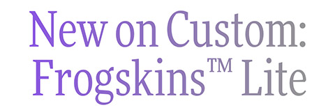 New on Custom: Frogskins™ Lite