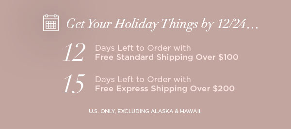 Get Your Holiday Things by 12/24...   12 Days Left to Order with Free Standard Shipping Over $100   15 Days Left to Order with Free Express Shipping Over $200   U.S. ONLY, EXCLUDING ALASKA & HAWAII.