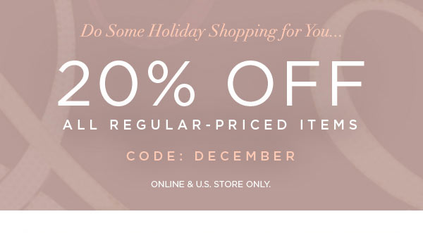 DO SOME HOLIDAY SHOPPING FOR YOU...   20% Off All Regular-Priced Items   CODE: DECEMBER   ONLINE & U.S. STORE ONLY.