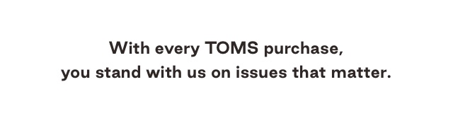 With every TOMS purchase, you stand with us on the issues that matter.