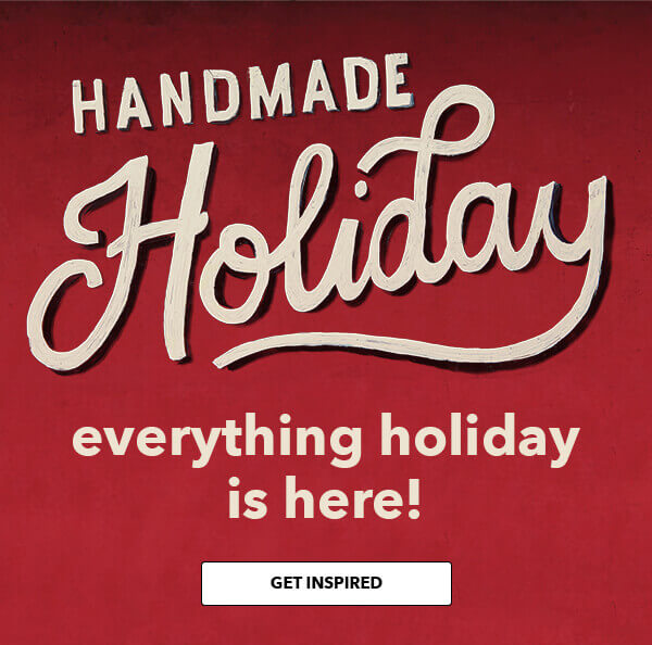 Handmade Holiday. Everything holiday is here! GET INSPIRED.