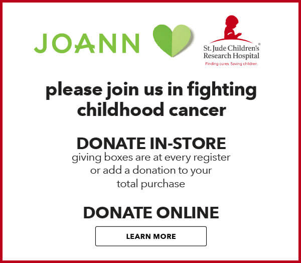 JOANN is partnering with St. Jude Childrens Research Hospital. Donation help ensure that no family recieves a bill for treatment. travel, housing or food. LEARN MORE.