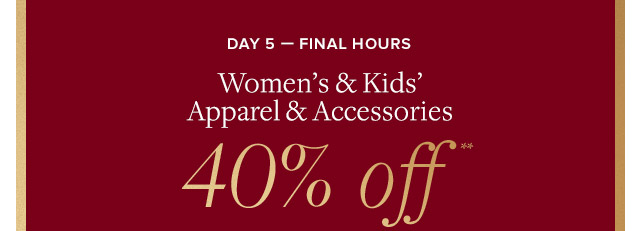 DAY 5 - FINAL HOURS | WOMEN'S & KIDS' APPAREL & ACCESSORIES 40% OFF