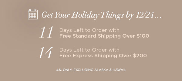 Get Your Holiday Things by 12/24...   11 Days Left to Order with Free Standard Shipping Over $100   14 Days Left to Order with Free Express Shipping Over $200   U.S. ONLY, EXCLUDING ALASKA & HAWAII.