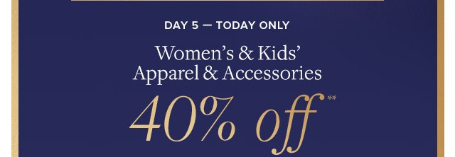 DAY 5 - WOMEN'S & KIDS' APPAREL & ACCESSORIES 40% OFF