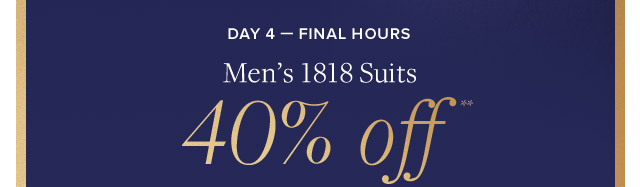 DAY 4 - FINAL HOURS | MEN'S 1818 SUITS 40% OFF