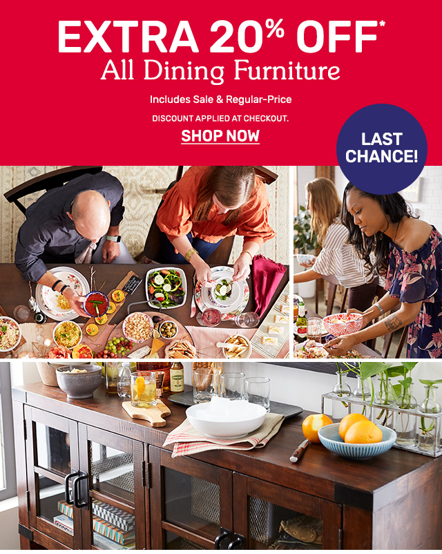 Today's the final day. Get an extra twenty five percent off all dining furniture. Discount applied at checkout.