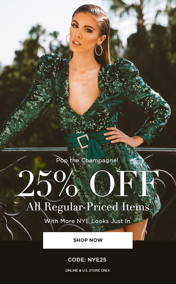 POP THE CHAMPAGNE!   25% Off All Regular-Priced Items With More NYE Looks Just In   SHOP NOW >   CODE: NYE25   ONLINE & U.S. STORE ONLY.