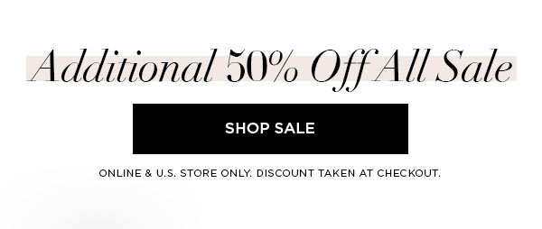 Additional 50% Off All Sale   SHOP SALE >   ONLINE & U.S. STORE ONLY. DISCOUNT TAKEN AT CHECKOUT.