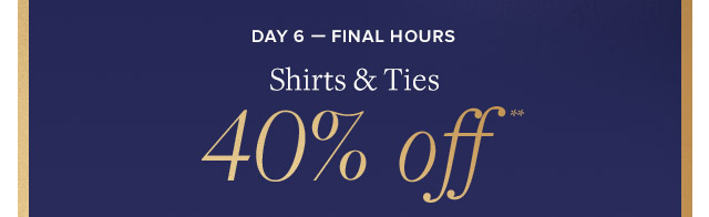 DAY 6 - FINAL HOURS | SHIRTS & TIES 40% OFF