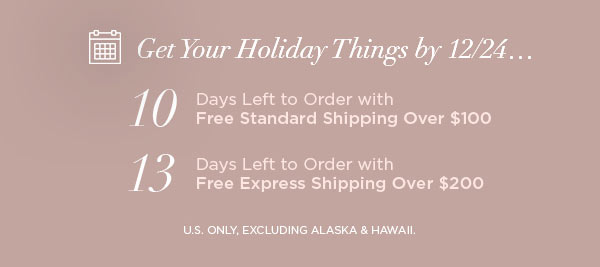 Get Your Holiday Things by 12/24...   10 Days Left to Order with Free Standard Shipping Over $100   13 Days Left to Order with Free Express Shipping Over $200   U.S. ONLY, EXCLUDING ALASKA & HAWAII.