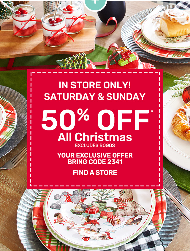 In store only. Saturday and Sunday get fifty perent off all Christmas excluding bogos. Present code 2341.