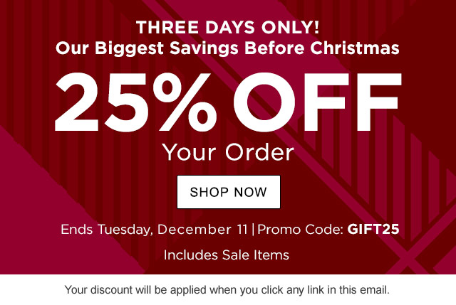 Ends December 11. 25% Off Your Order. Includes Sale Items. Promo Code: GIFT25. .